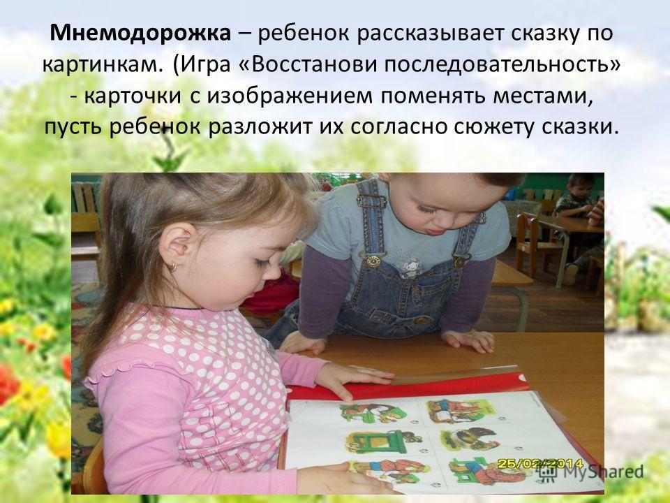 Мнемодорожка – ребенок рассказывает сказку по картинкам. (Игра «Восстанови последовательность» - карточки с изображением поменять местами, пусть ребенок разложит их согласно сюжету сказки.