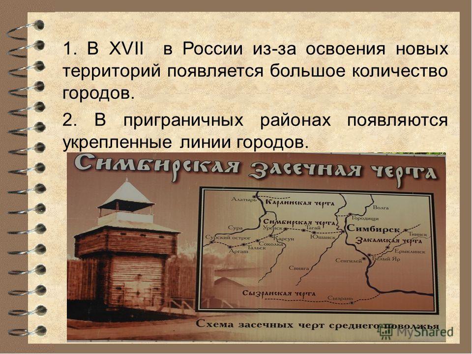 1. В XVII в России из-за освоения новых территорий появляется большое количество городов. 2. В приграничных районах появляются укрепленные линии городов.