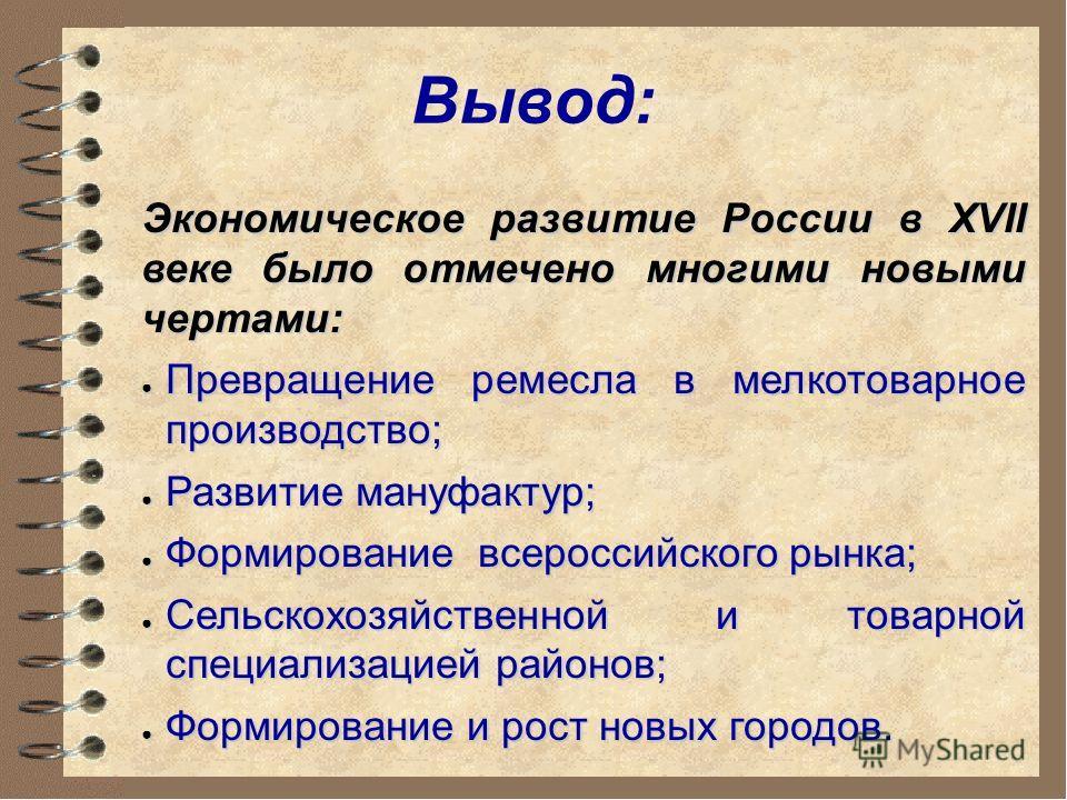 Вывод: Экономическое развитие России в XVII веке было отмечено многими новыми чертами: Превращение ремесла в мелкотоварное производство; Превращение ремесла в мелкотоварное производство; Развитие мануфактур; Развитие мануфактур; Формирование всеросси