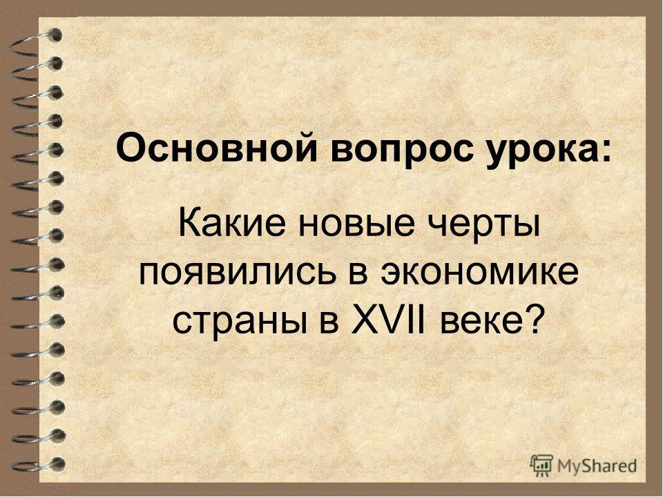 Основной вопрос урока: Какие новые черты появились в экономике страны в XVII веке?