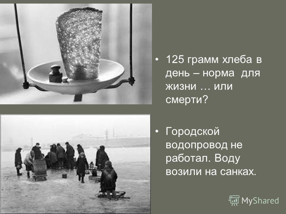 125 грамм хлеба в день – норма для жизни … или смерти? Городской водопровод не работал. Воду возили на санках.