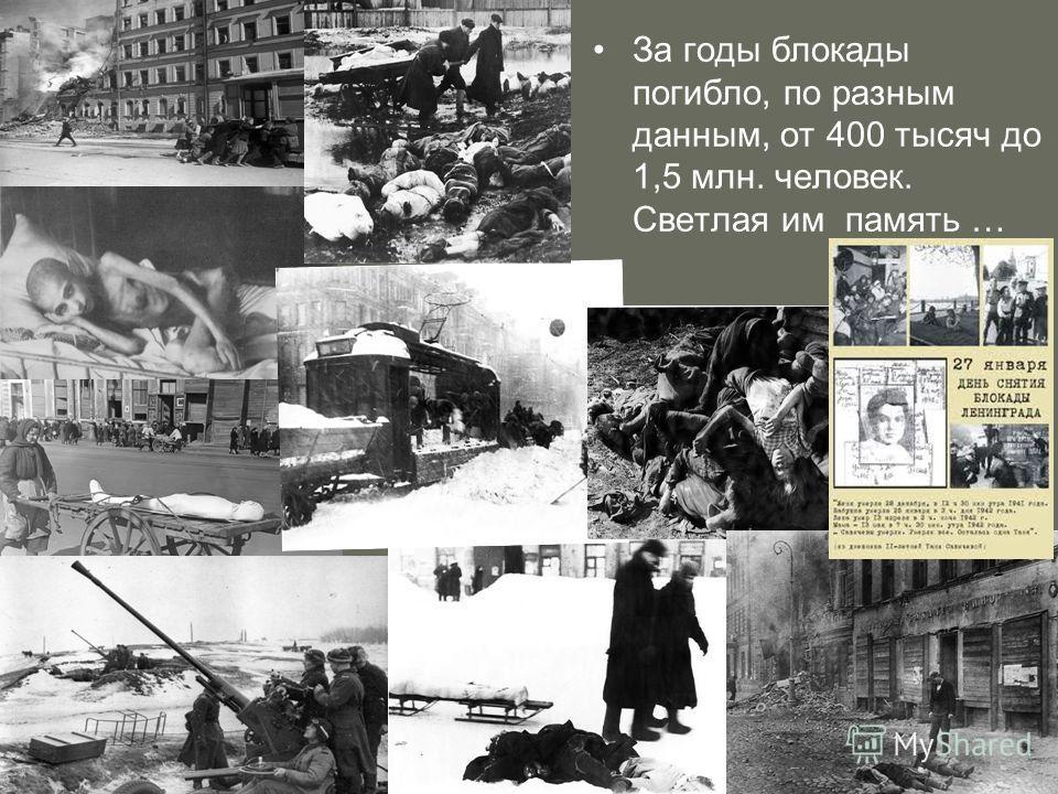 За годы блокады погибло, по разным данным, от 400 тысяч до 1,5 млн. человек. Светлая им память …