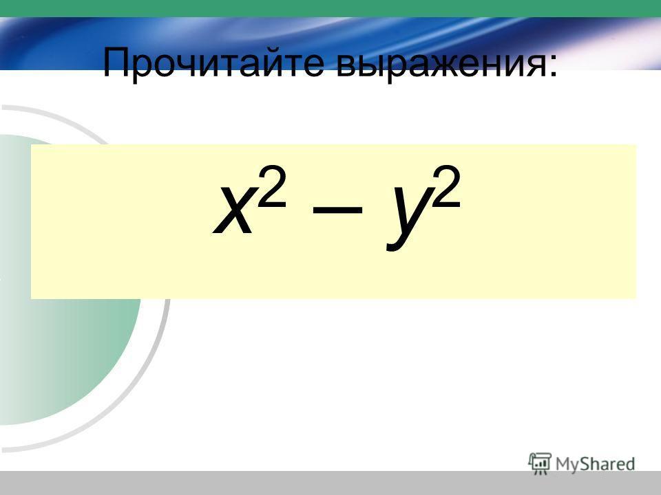 Прочитайте выражения: а + b (а + b) 2 а 2 + b 2 х – у (х – у) 2 х 2 – у 2