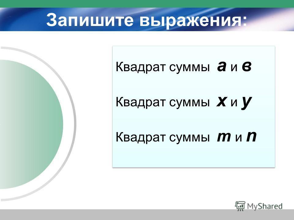 Запишите выражения: Квадрат суммы а и в Квадрат суммы х и у Квадрат суммы m и n Квадрат суммы а и в Квадрат суммы х и у Квадрат суммы m и n