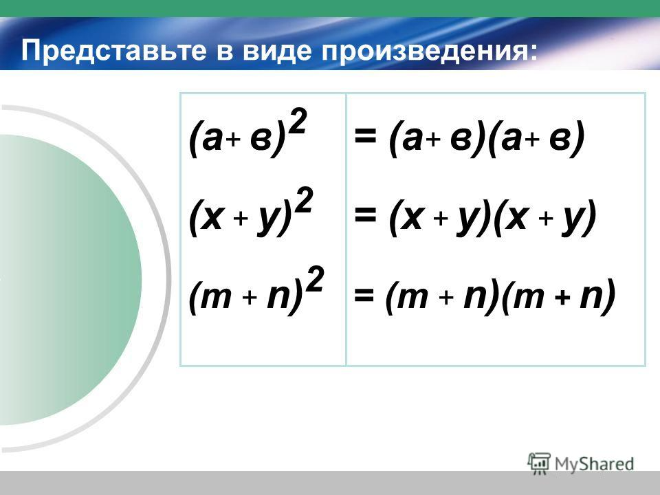Представьте в виде произведения: (а + в) 2 (х + у) 2 (m + n) 2 = (а + в)(а + в) = (х + у)(х + у) = (m + n) (m + n)