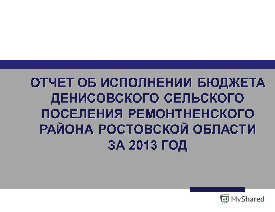 ОТЧЕТ ОБ ИСПОЛНЕНИИ БЮДЖЕТА ДЕНИСОВСКОГО СЕЛЬСКОГО ПОСЕЛЕНИЯ РЕМОНТНЕНСКОГО РАЙОНА РОСТОВСКОЙ ОБЛАСТИ ЗА 2013 ГОД