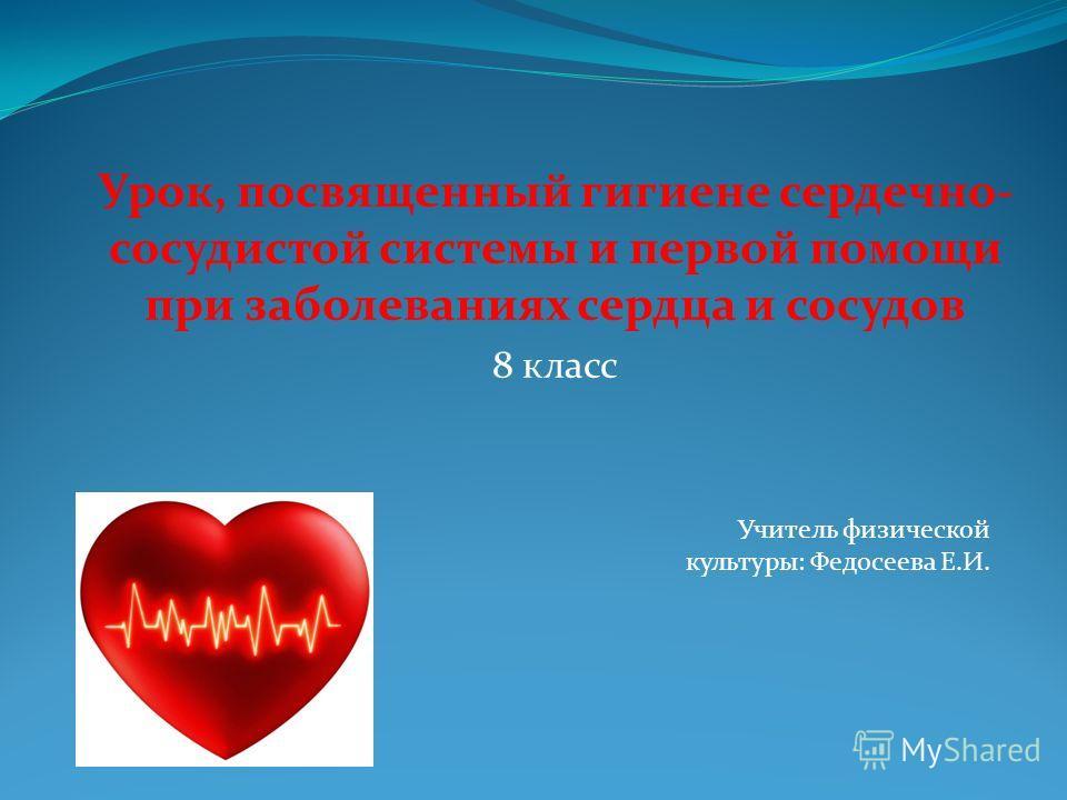 Урок, посвященный гигиене сердечно- сосудистой системы и первой помощи при заболеваниях сердца и сосудов 8 класс Учитель физической культуры: Федосеева Е.И.