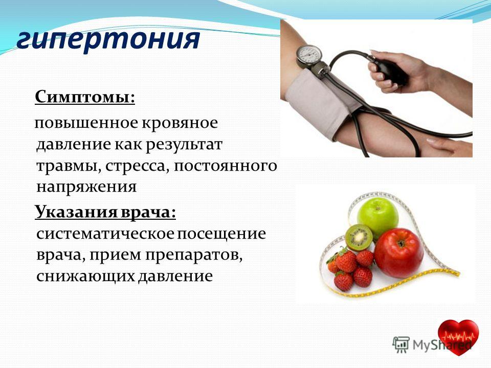 гипертония Симптомы: повышенное кровяное давление как результат травмы, стресса, постоянного напряжения Указания врача: систематическое посещение врача, прием препаратов, снижающих давление