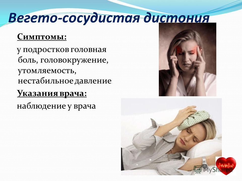 Вегето-сосудистая дистония Симптомы: у подростков головная боль, головокружение, утомляемость, нестабильное давление Указания врача: наблюдение у врача