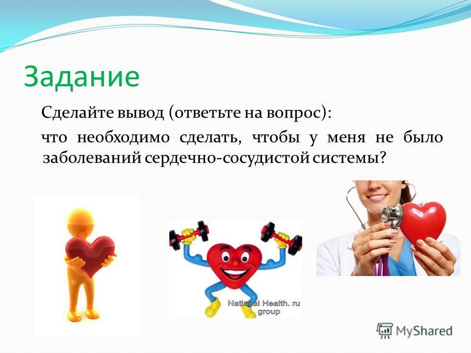 Задание Сделайте вывод (ответьте на вопрос): что необходимо сделать, чтобы у меня не было заболеваний сердечно-сосудистой системы?