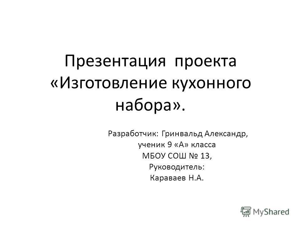 Презентация проекта «Изготовление кухонного набора». Разработчик: Гринвальд Александр, ученик 9 «А» класса МБОУ СОШ 13, Руководитель: Караваев Н.А.
