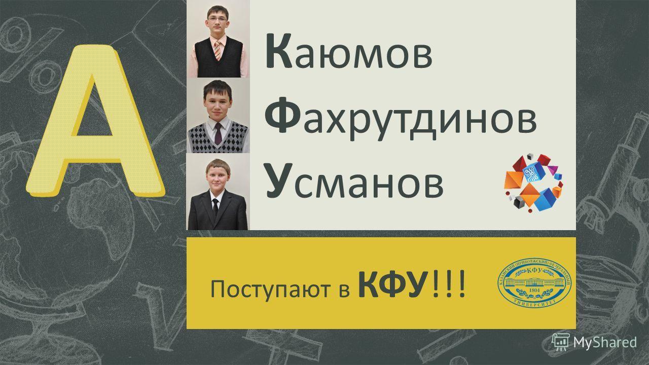 К аюмов Ф ахрутдинов У сманов Поступают в КФУ!!!
