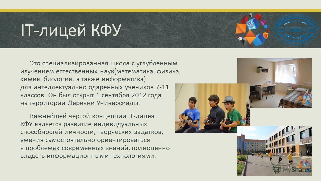IT-лицей КФУ Это специализированная школа с углубленным изучением естественных наук(математика, физика, химия, биология, а также информатика) для интеллектуально одаренных учеников 7-11 классов. Он был открыт 1 сентября 2012 года на территории Деревн