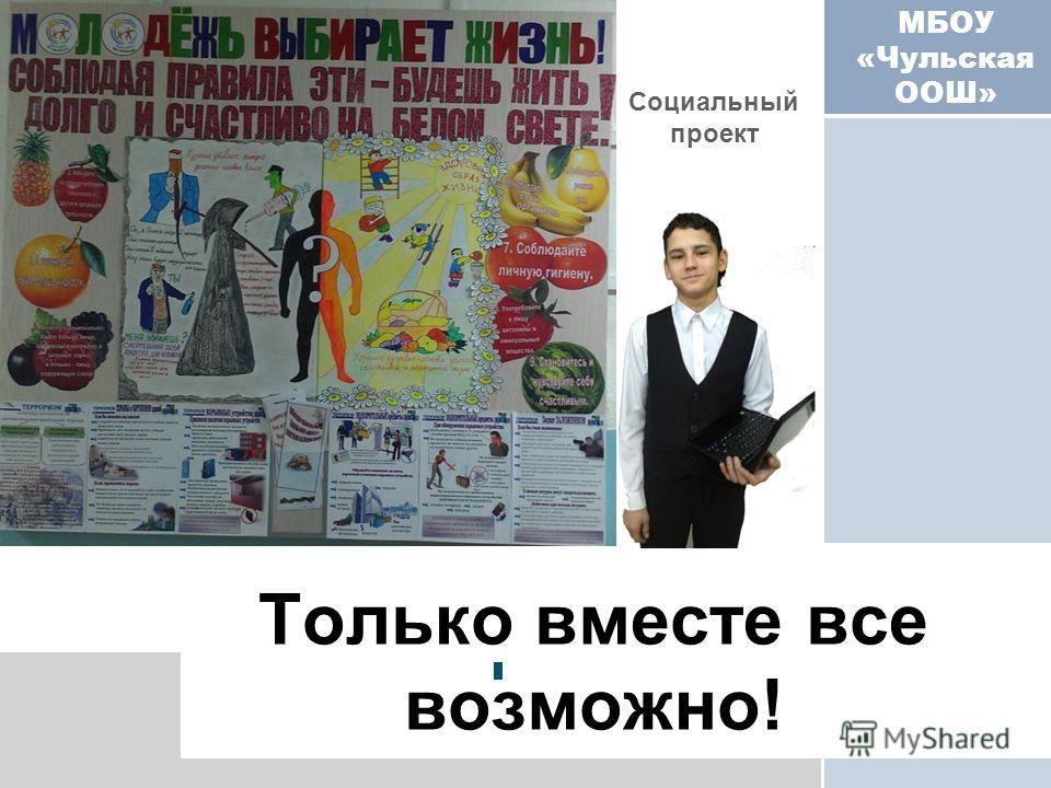 МБОУ «Чульская ООШ» Только вместе все возможно! Социальный проект