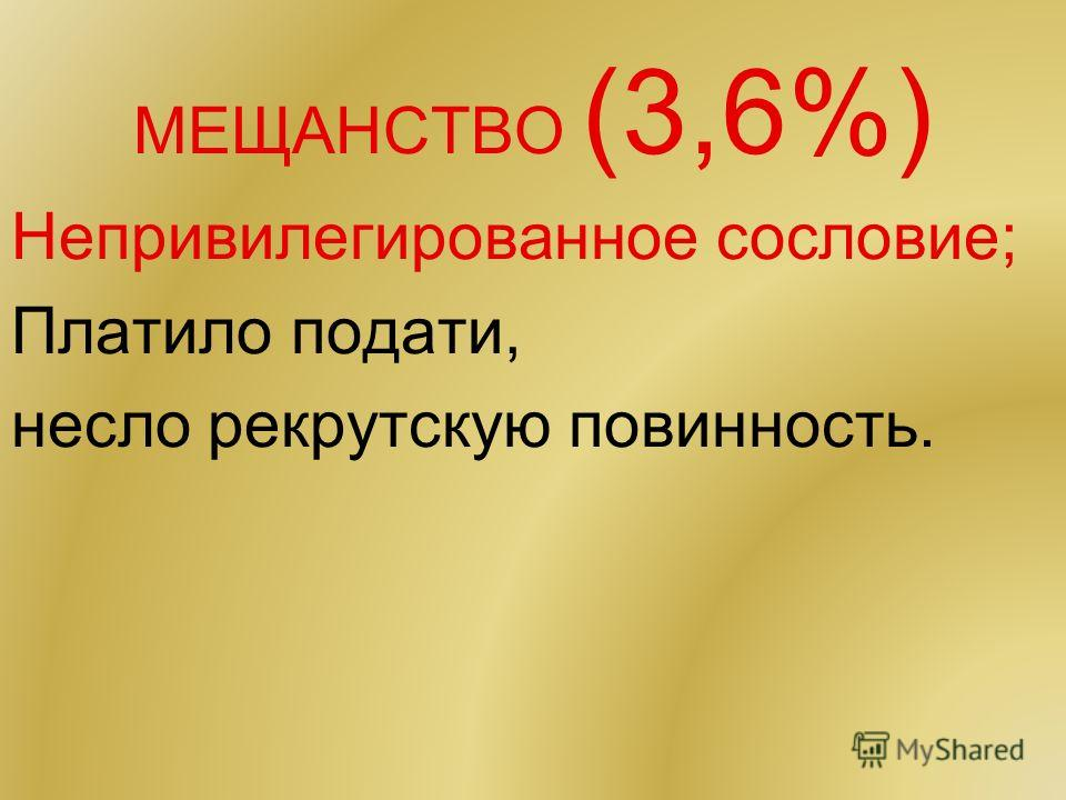 МЕЩАНСТВО (3,6%) Непривилегированное сословие; Платило подати, несло рекрутскую повинность.