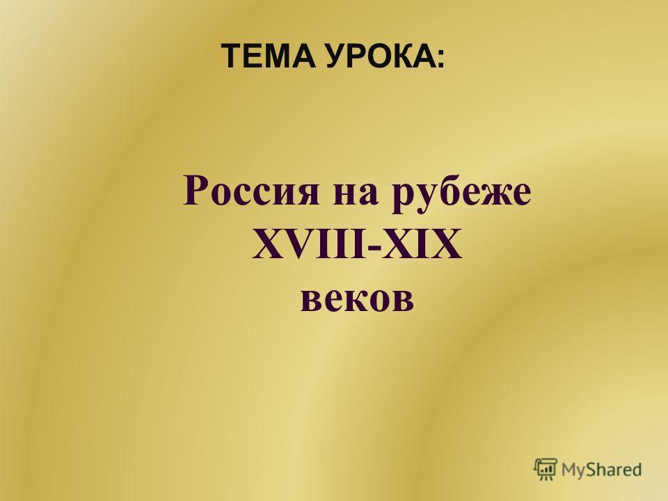 Россия на рубеже XVIII-XIX веков ТЕМА УРОКА:
