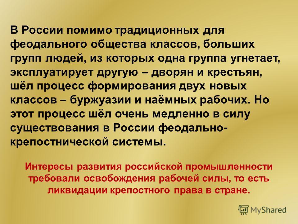 В России помимо традиционных для феодального общества классов, больших групп людей, из которых одна группа угнетает, эксплуатирует другую – дворян и крестьян, шёл процесс формирования двух новых классов – буржуазии и наёмных рабочих. Но этот процесс