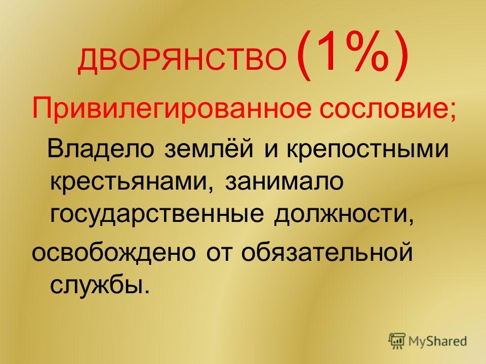 ДВОРЯНСТВО (1%) Привилегированное сословие; Владело землёй и крепостными крестьянами, занимало государственные должности, освобождено от обязательной службы.