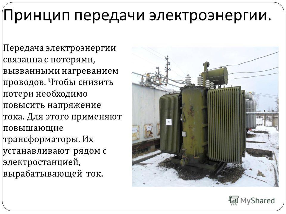 Принцип передачи электроэнергии. Передача электроэнергии связанна с потерями, вызванными нагреванием проводов. Чтобы снизить потери необходимо повысить напряжение тока. Для этого применяют повышающие трансформаторы. Их устанавливают рядом с электрост
