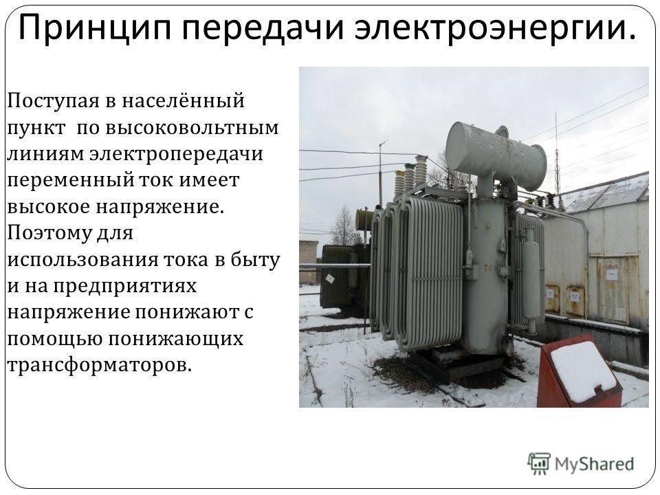 Принцип передачи электроэнергии. Поступая в населённый пункт по высоковольтным линиям электропередачи переменный ток имеет высокое напряжение. Поэтому для использования тока в быту и на предприятиях напряжение понижают с помощью понижающих трансформа