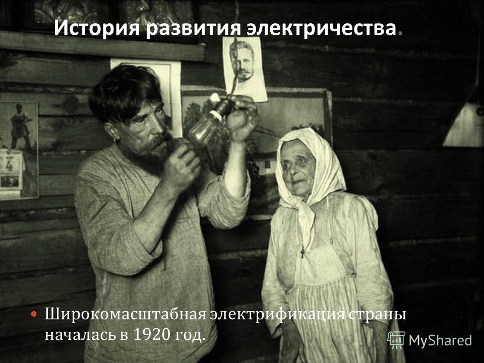 История развития электричества. Широкомасштабная электрификация страны началась в 1920 год.