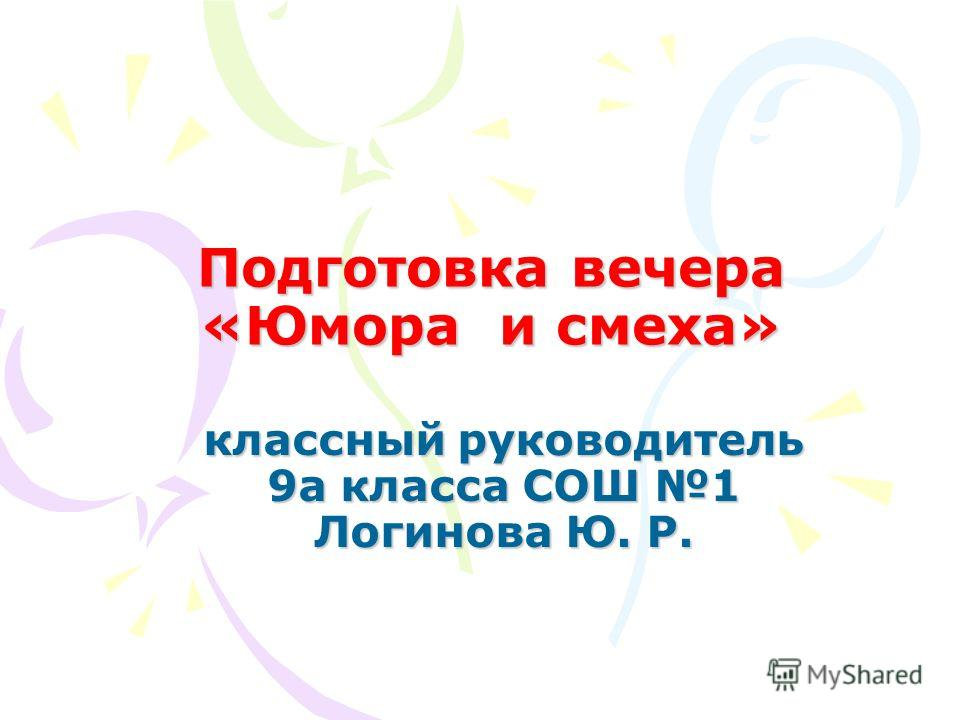 Подготовка вечера «Юмора и смеха» классный руководитель 9а класса СОШ 1 Логинова Ю. Р.