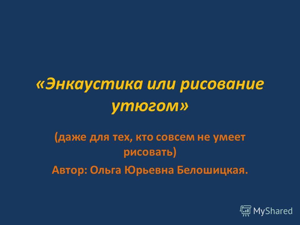 «Энкаустика или рисование утюгом» (даже для тех, кто совсем не умеет рисовать) Автор: Ольга Юрьевна Белошицкая.