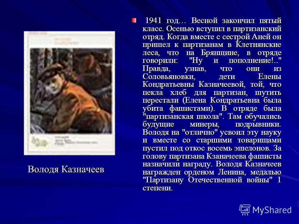 Володя Казначеев 1941 год… Весной закончил пятый класс. Осенью вступил в партизанский отряд. Когда вместе с сестрой Аней он пришел к партизанам в Клетнянские леса, что на Брянщине, в отряде говорили: