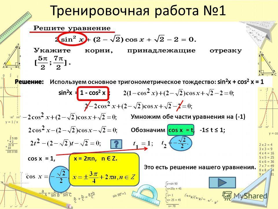 Тренировочная работа 1 Умножим обе части уравнения на (-1) Обозначим cos x = t, -1 t 1; сos x = 1,х = 2πn, n Є Z. Это есть решение нашего уравнения.