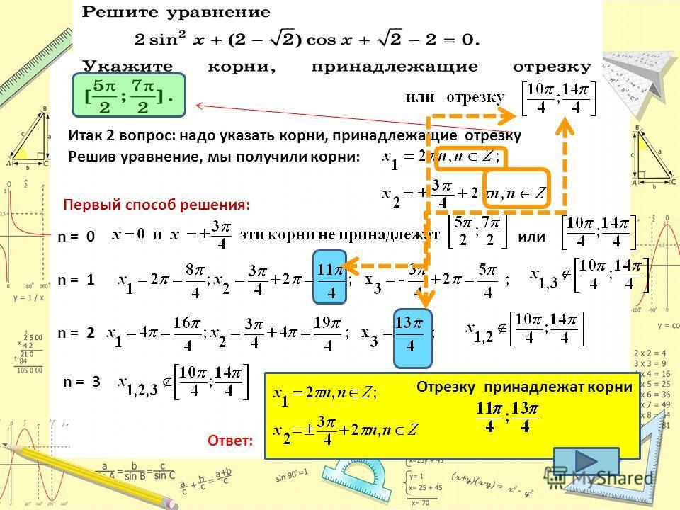 Итак 2 вопрос: надо указать корни, принадлежащие отрезку Решив уравнение, мы получили корни: Первый способ решения: n = 0 n = 1 n = 2 n = 3 или Ответ: Отрезку принадлежат корни