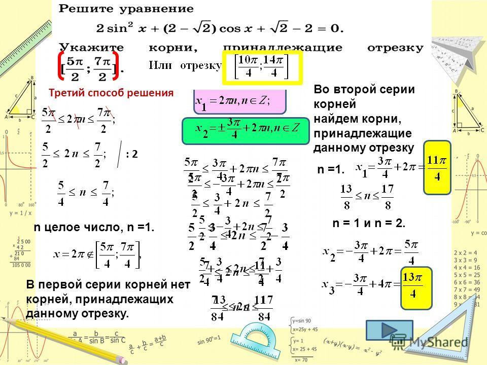 Третий способ решения : 2 В первой серии корней нет корней, принадлежащих данному отрезку. n целое число, n =1. Во второй серии корней найдем корни, принадлежащие данному отрезку n =1. n = 1 и n = 2.