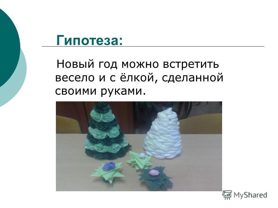 Гипотеза: Новый год можно встретить весело и с ёлкой, сделанной своими руками.