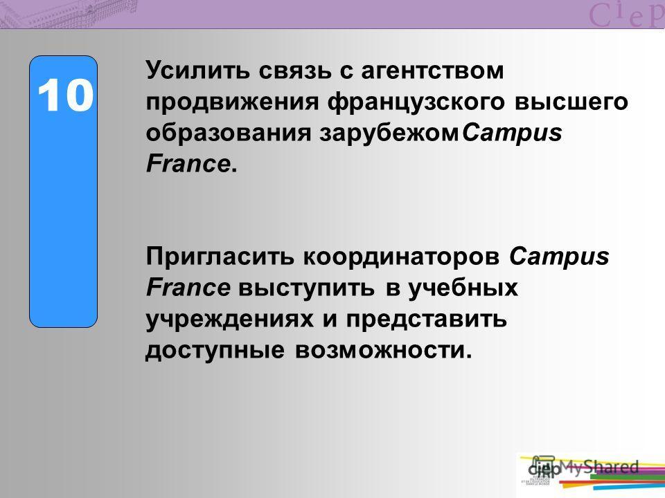 10 Усилить связь с агентством продвижения французского высшего образования зарубежомCampus France. Пригласить координаторов Campus France выступить в учебных учреждениях и представить доступные возможности.