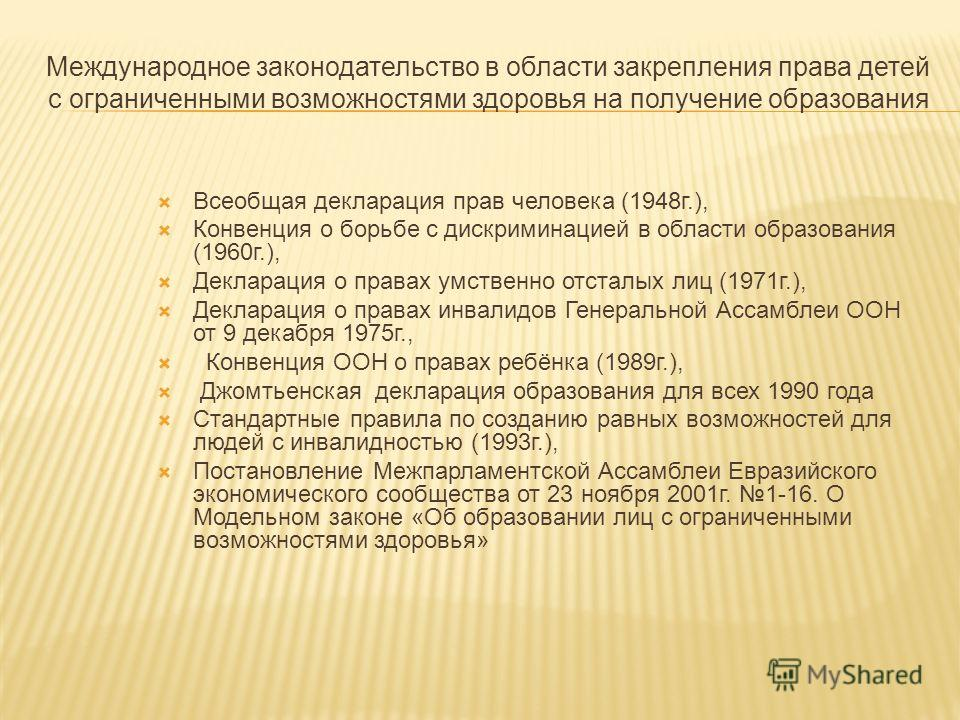 Международное законодательство в области закрепления права детей с ограниченными возможностями здоровья на получение образования Всеобщая декларация прав человека (1948г.), Конвенция о борьбе с дискриминацией в области образования (1960г.), Деклараци