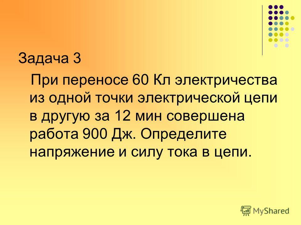 Задача 2 Определите напряжение на участке цепи, если при прохождении по нему заряда в 15 Кл током была совершена работа 6 кДж.