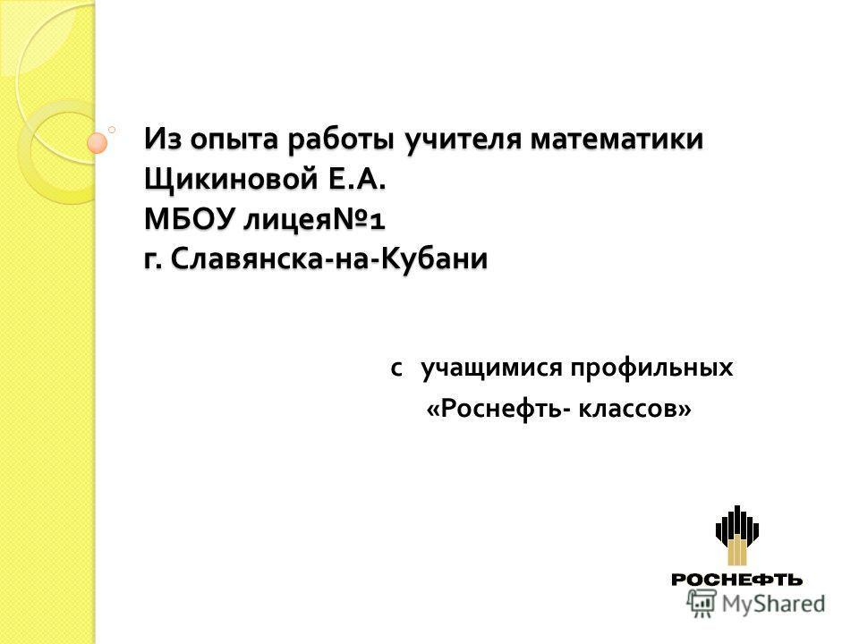 Из опыта работы учителя математики Щикиновой Е. А. МБОУ лицея 1 г. Славянска - на - Кубани с учащимися профильных « Роснефть - классов »