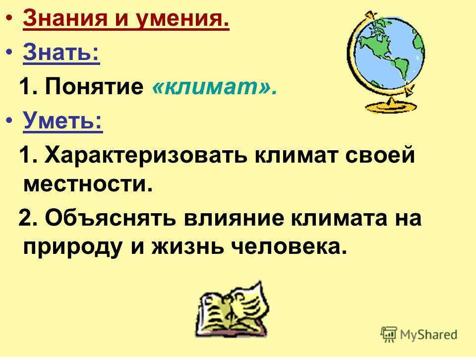 Знания и умения. Знать: 1. Понятие «климат». Уметь: 1. Характеризовать климат своей местности. 2. Объяснять влияние климата на природу и жизнь человека.