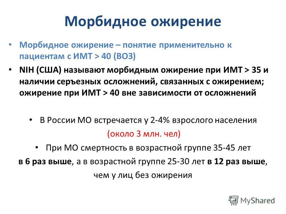 Морбидное ожирение Морбидное ожирение – понятие применительно к пациентам с ИМТ > 40 (ВОЗ) NIH (США) называют морбидным ожирение при ИМТ > 35 и наличии серъезных осложнений, связанных с ожирением; ожирение при ИМТ > 40 вне зависимости от осложнений В