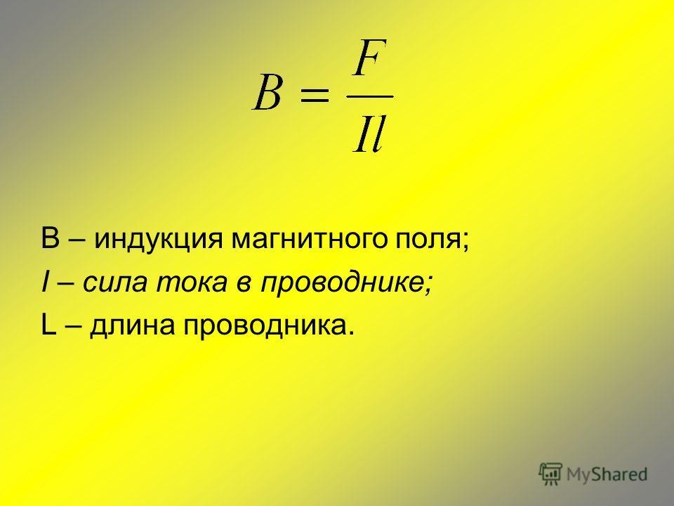 B – индукция магнитного поля; I – сила тока в проводнике; L – длина проводника.