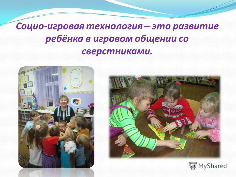 Социо-игровая технология – это развитие ребёнка в игровом общении со сверстниками.