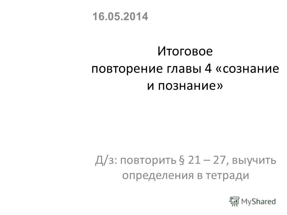 Итоговое повторение главы 4 «сознание и познание» Д/з: повторить § 21 – 27, выучить определения в тетради 16.05.2014