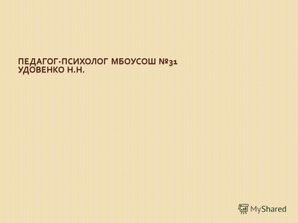 ПЕДАГОГ - ПСИХОЛОГ МБОУСОШ 31 УДОВЕНКО Н. Н. ПЕДАГОГ - ПСИХОЛОГ МБОУСОШ 31 УДОВЕНКО Н. Н.