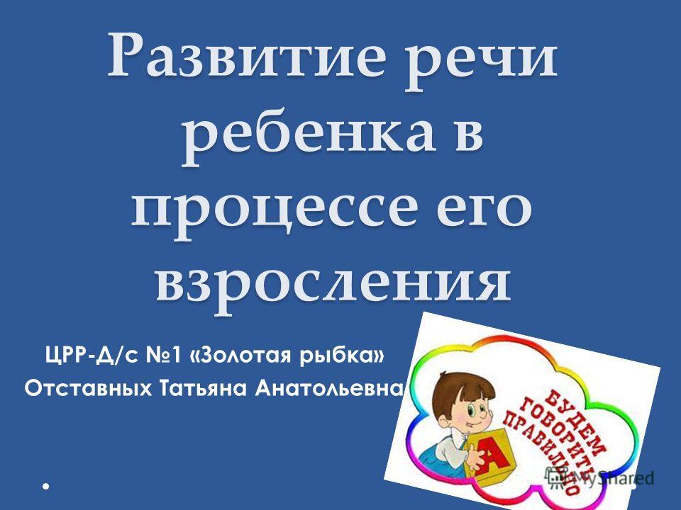 Развитие речи ребенка в процессе его взросления ЦРР-Д/с 1 «Золотая рыбка» Отставных Татьяна Анатольевна