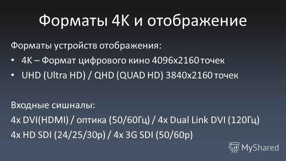 Форматы 4K и отображение Форматы устройств отображения: 4K – Формат цифрового кино 4096x2160 точек UHD (Ultra HD) / QHD (QUAD HD) 3840x2160 точек Входные сишналы: 4x DVI(HDMI) / оптика (50/60Гц) / 4x Dual Link DVI (120Гц) 4x HD SDI (24/25/30p) / 4x 3
