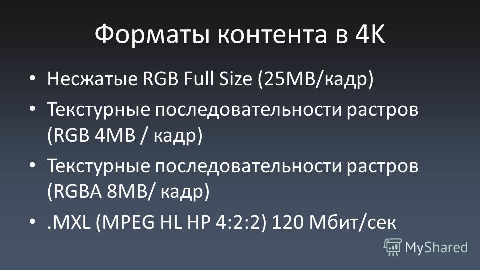 Форматы контента в 4K Несжатые RGB Full Size (25MB/кадр) Текстурные последовательности растров (RGB 4MB / кадр) Текстурные последовательности растров (RGBA 8MB/ кадр).MXL (MPEG HL HP 4:2:2) 120 Мбит/сек