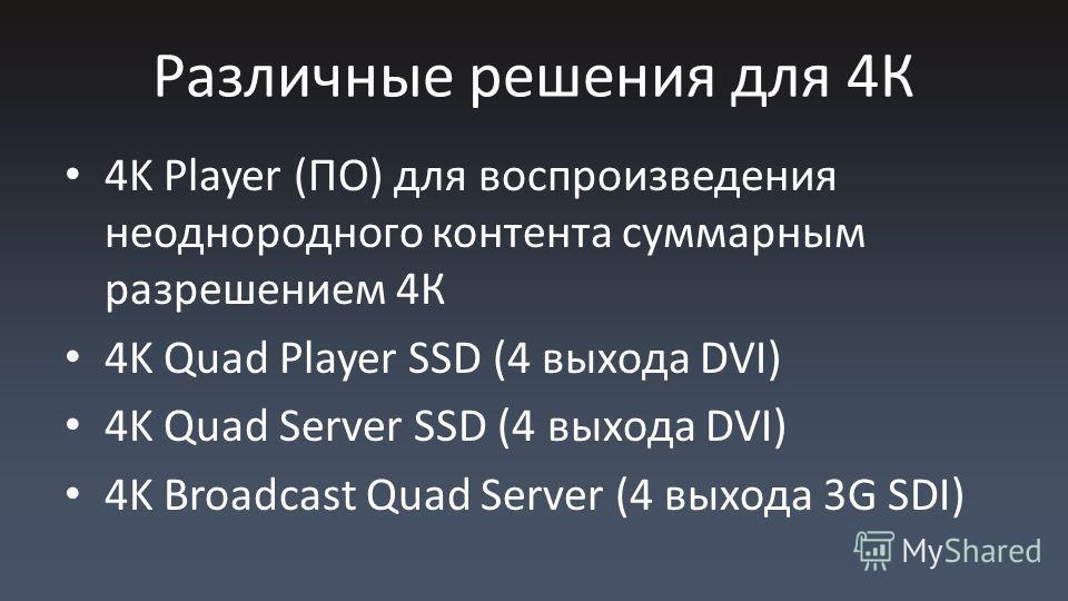 Различные решения для 4К 4K Player (ПО) для воспроизведения неоднородного контента суммарным разрешением 4К 4K Quad Player SSD (4 выхода DVI) 4K Quad Server SSD (4 выхода DVI) 4K Broadcast Quad Server (4 выхода 3G SDI)