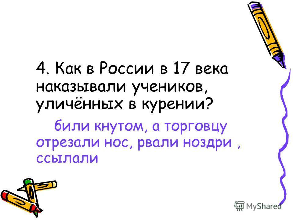4. Как в России в 17 века наказывали учеников, уличённых в курении? били кнутом, а торговцу отрезали нос, рвали ноздри, ссылали