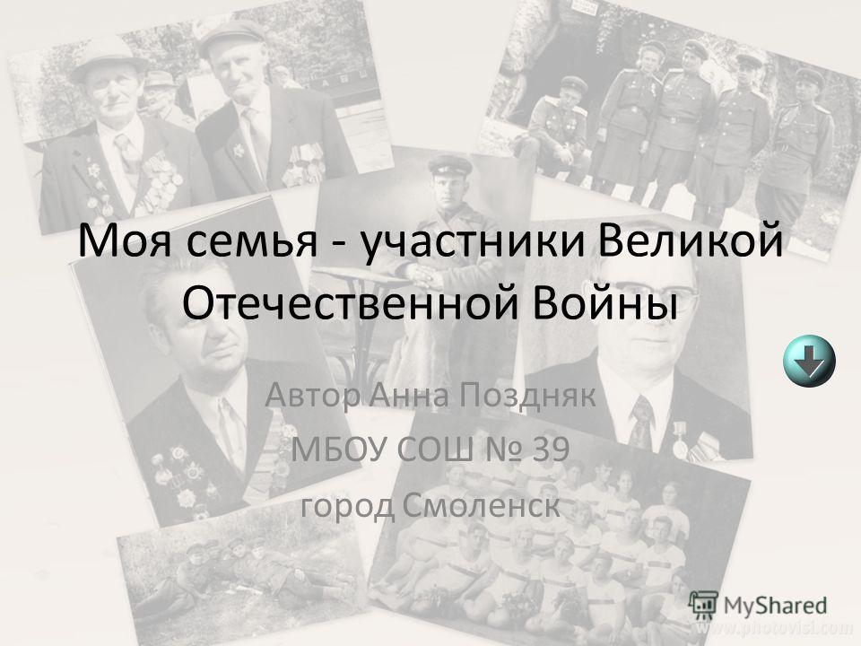 Моя семья - участники Великой Отечественной Войны Автор Анна Поздняк МБОУ СОШ 39 город Смоленск