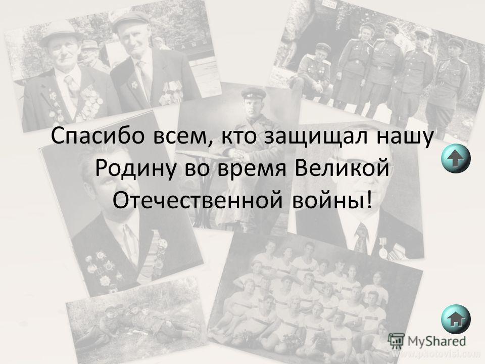 Спасибо всем, кто защищал нашу Родину во время Великой Отечественной войны!