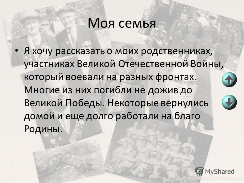 Моя семья Я хочу рассказать о моих родственниках, участниках Великой Отечественной Войны, который воевали на разных фронтах. Многие из них погибли не дожив до Великой Победы. Некоторые вернулись домой и еще долго работали на благо Родины.